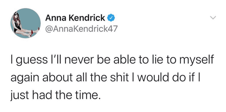 Anna Kendrick Quote - I guess Ill never be ablet ot lie to myself again about all the shit I would do if I just had the time
