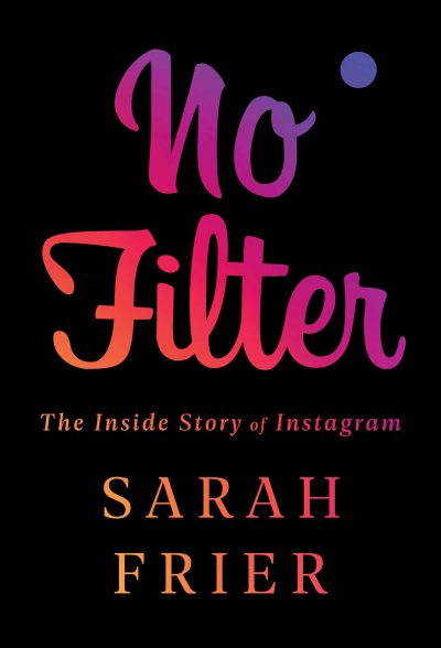 No Filter: The Inside Story of Instagram by Sarah Frier